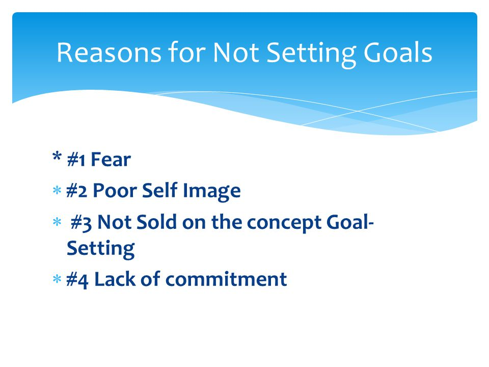 Reasons for Not Setting Goals * #1 Fear  #2 Poor Self Image  #3 Not Sold on the concept Goal- Setting  #4 Lack of commitment
