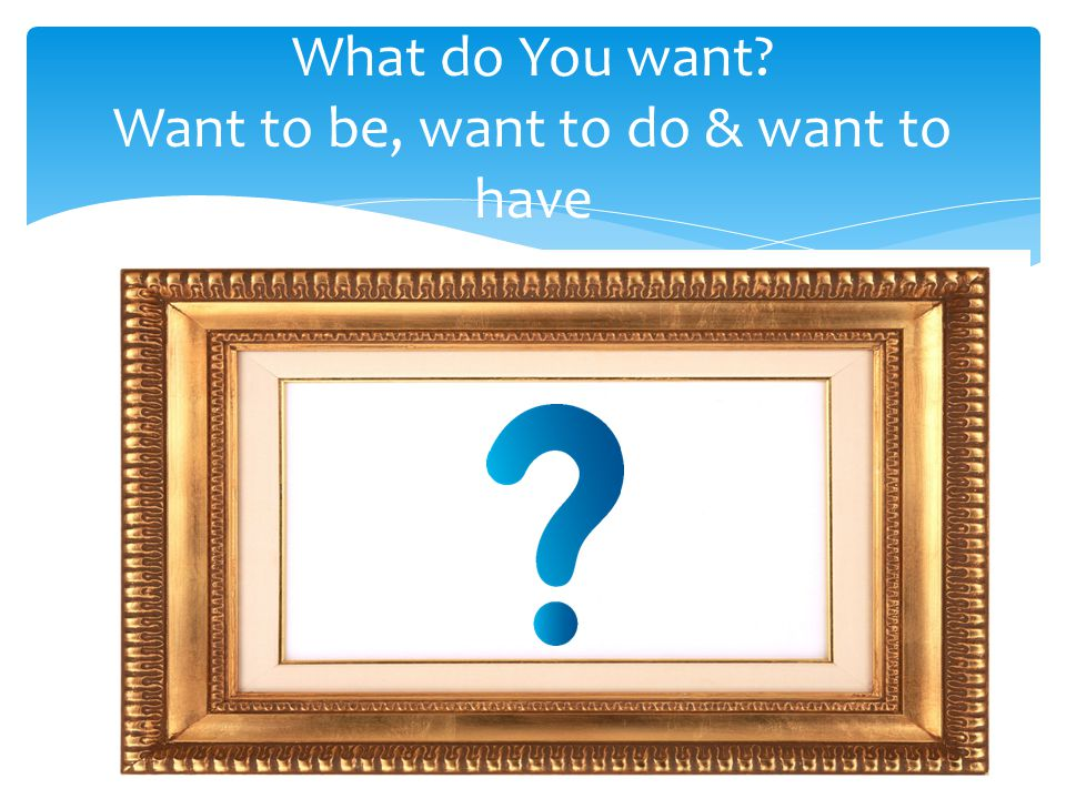 What do You want? Want to be, want to do & want to have