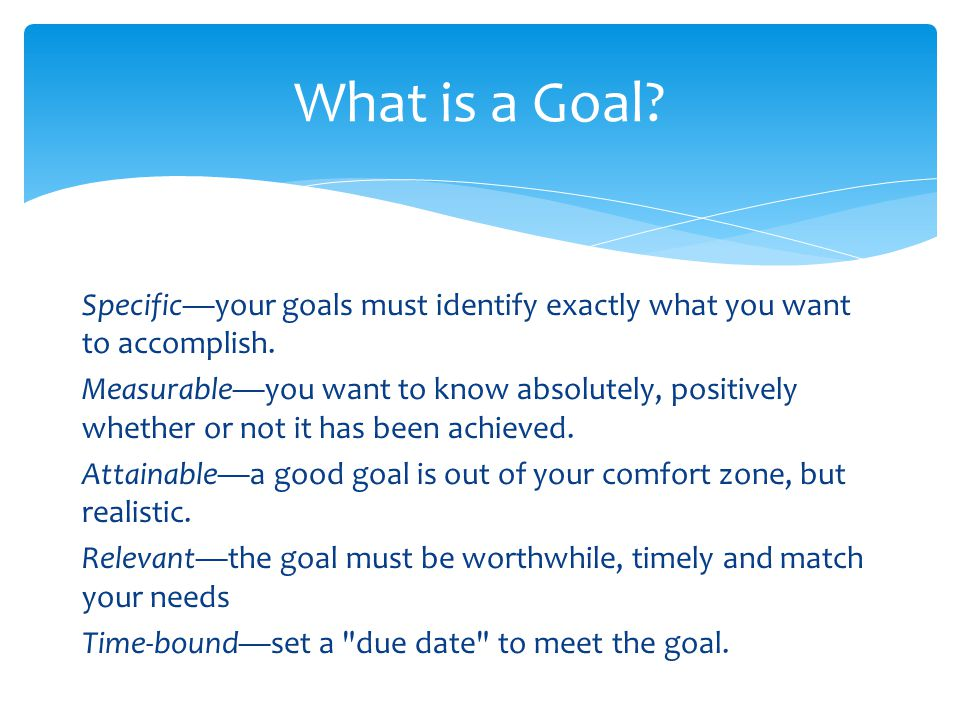 What is a Goal.Specific—your goals must identify exactly what you want to accomplish.