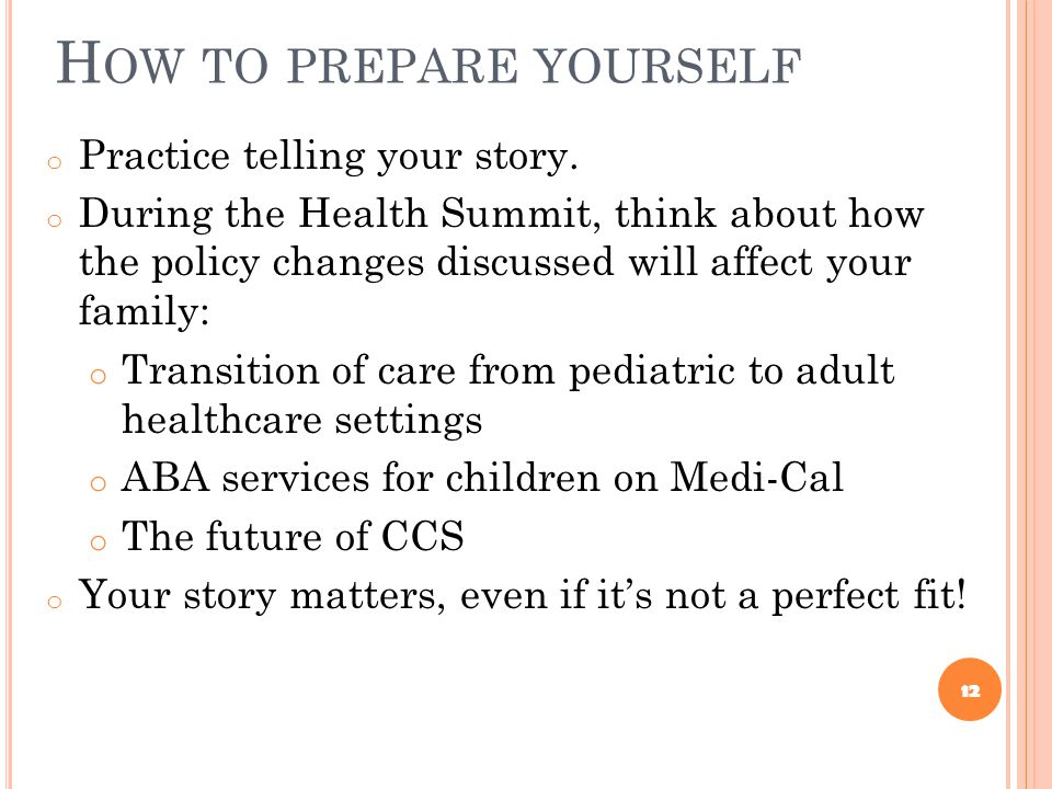 H OW TO PREPARE YOURSELF o Practice telling your story. o During the Health Summit, think about how the policy changes discussed will affect your fami