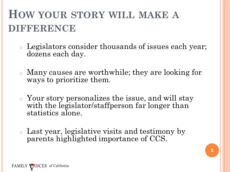 H OW YOUR STORY WILL MAKE A DIFFERENCE o Legislators consider thousands of issues each year; dozens each day. o Many causes are worthwhile; they are l