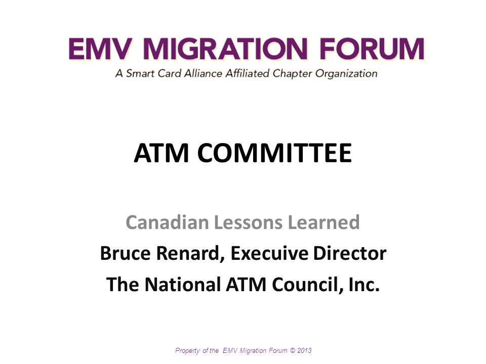 Property of the EMV Migration Forum © 2013 ATM COMMITTEE Canadian Lessons Learned Bruce Renard, Execuive Director The National ATM Council, Inc.