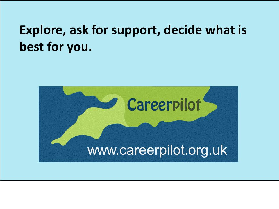 Explore, ask for support, decide what is best for you. www.careerpilot.org.uk