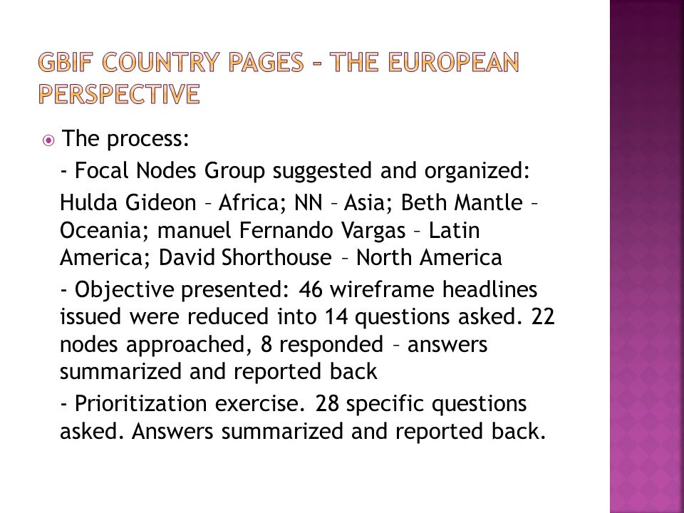  The process: - Focal Nodes Group suggested and organized: Hulda Gideon – Africa; NN – Asia; Beth Mantle – Oceania; manuel Fernando Vargas – Latin America; David Shorthouse – North America - Objective presented: 46 wireframe headlines issued were reduced into 14 questions asked.