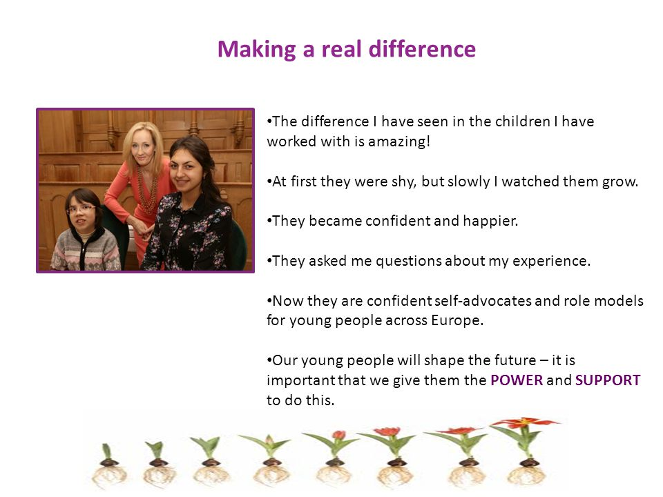 Making a real difference The difference I have seen in the children I have worked with is amazing.