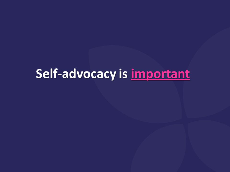 Self-advocacy is important