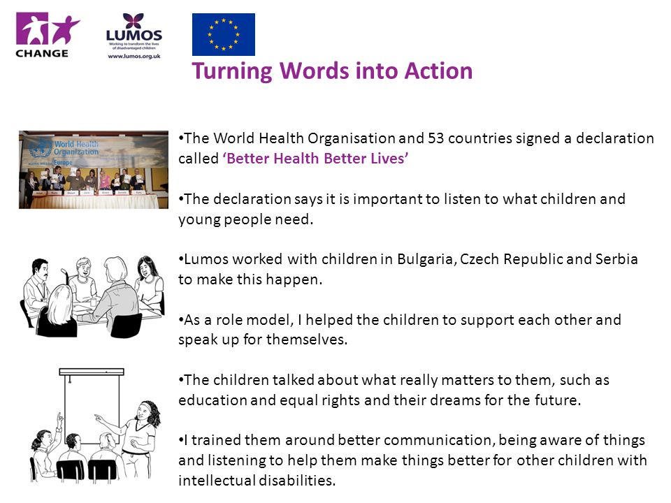 Turning Words into Action The World Health Organisation and 53 countries signed a declaration called 'Better Health Better Lives' The declaration says it is important to listen to what children and young people need.