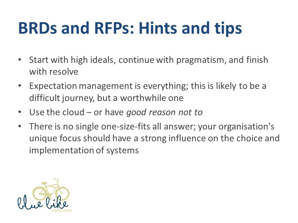 BRDs and RFPs: Hints and tips Start with high ideals, continue with pragmatism, and finish with resolve Expectation management is everything; this is likely to be a difficult journey, but a worthwhile one Use the cloud – or have good reason not to There is no single one-size-fits all answer; your organisation s unique focus should have a strong influence on the choice and implementation of systems