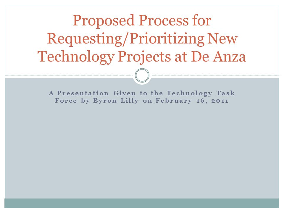 A Presentation Given to the Technology Task Force by Byron Lilly on February 16, 2011 Proposed Process for Requesting/Prioritizing New Technology Projects at De Anza