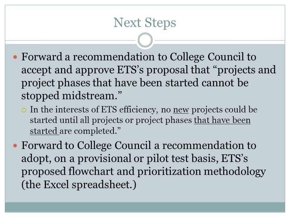 Next Steps Forward a recommendation to College Council to accept and approve ETS's proposal that projects and project phases that have been started cannot be stopped midstream.  In the interests of ETS efficiency, no new projects could be started until all projects or project phases that have been started are completed. Forward to College Council a recommendation to adopt, on a provisional or pilot test basis, ETS's proposed flowchart and prioritization methodology (the Excel spreadsheet.)