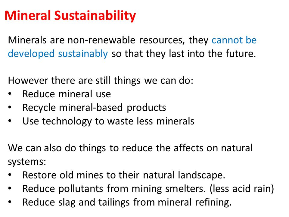 Mineral Sustainability Minerals are non-renewable resources, they cannot be developed sustainably so that they last into the future.
