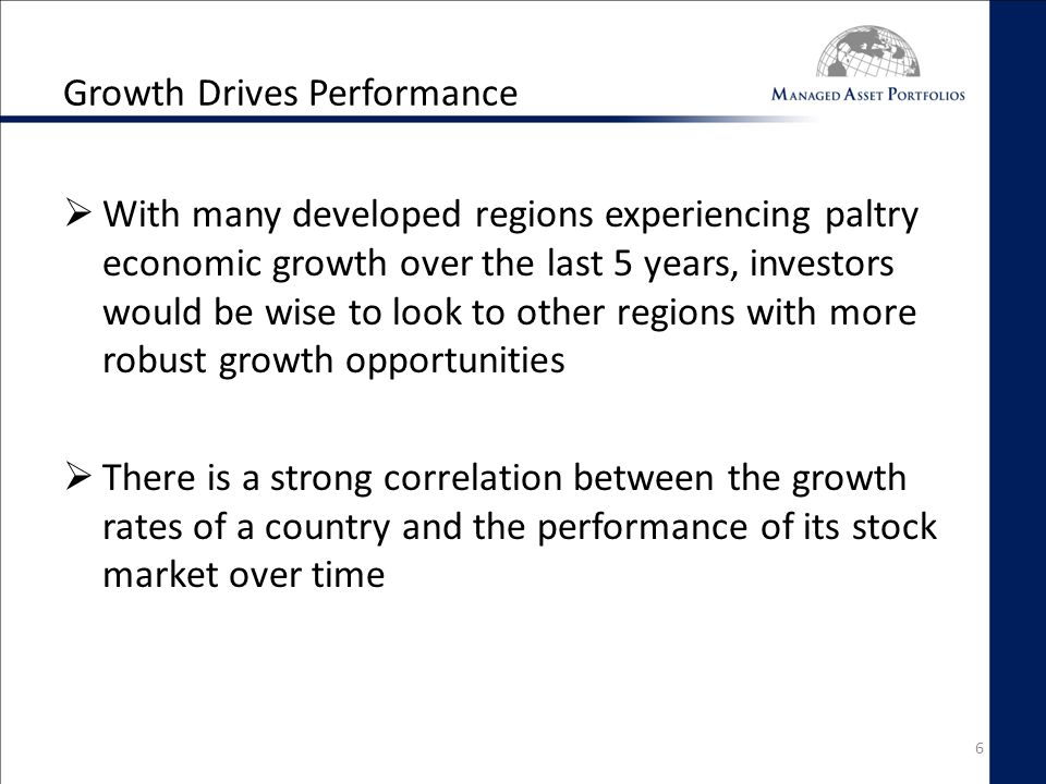 Growth Drives Performance  With many developed regions experiencing paltry economic growth over the last 5 years, investors would be wise to look to other regions with more robust growth opportunities  There is a strong correlation between the growth rates of a country and the performance of its stock market over time 6