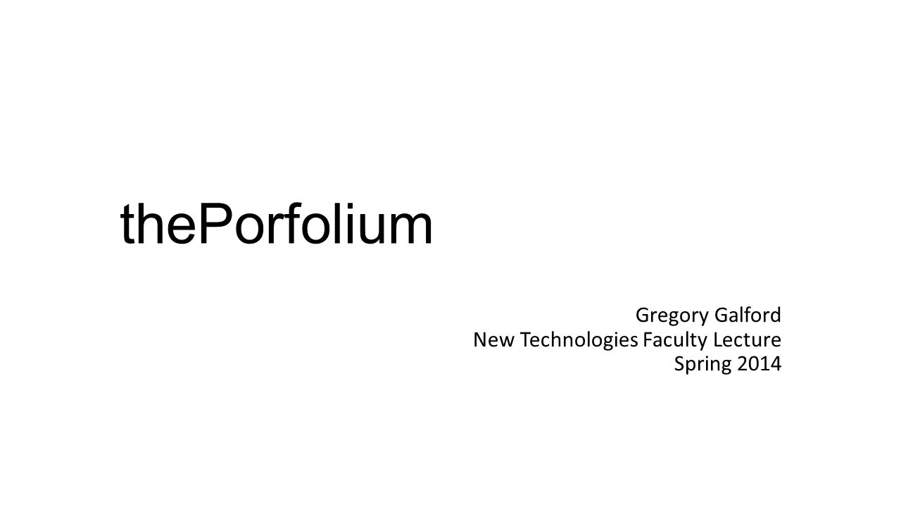 thePorfolium Gregory Galford New Technologies Faculty Lecture Spring 2014