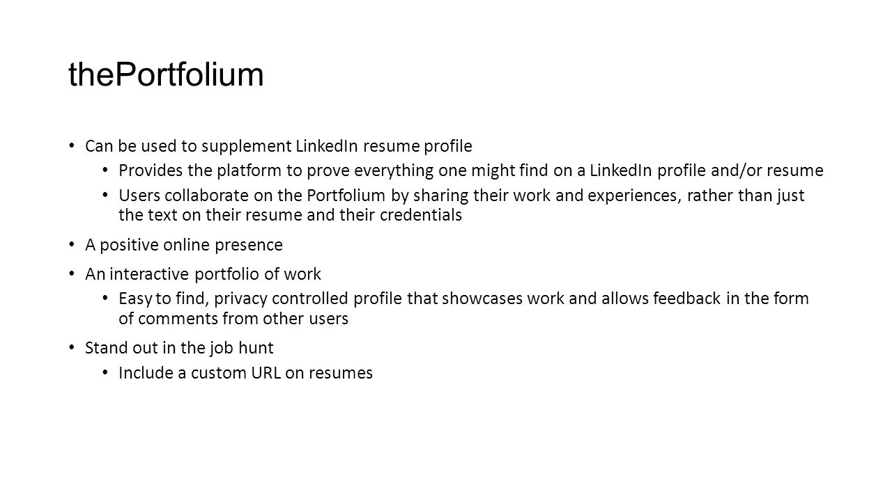 thePortfolium Can be used to supplement LinkedIn resume profile Provides the platform to prove everything one might find on a LinkedIn profile and/or resume Users collaborate on the Portfolium by sharing their work and experiences, rather than just the text on their resume and their credentials A positive online presence An interactive portfolio of work Easy to find, privacy controlled profile that showcases work and allows feedback in the form of comments from other users Stand out in the job hunt Include a custom URL on resumes