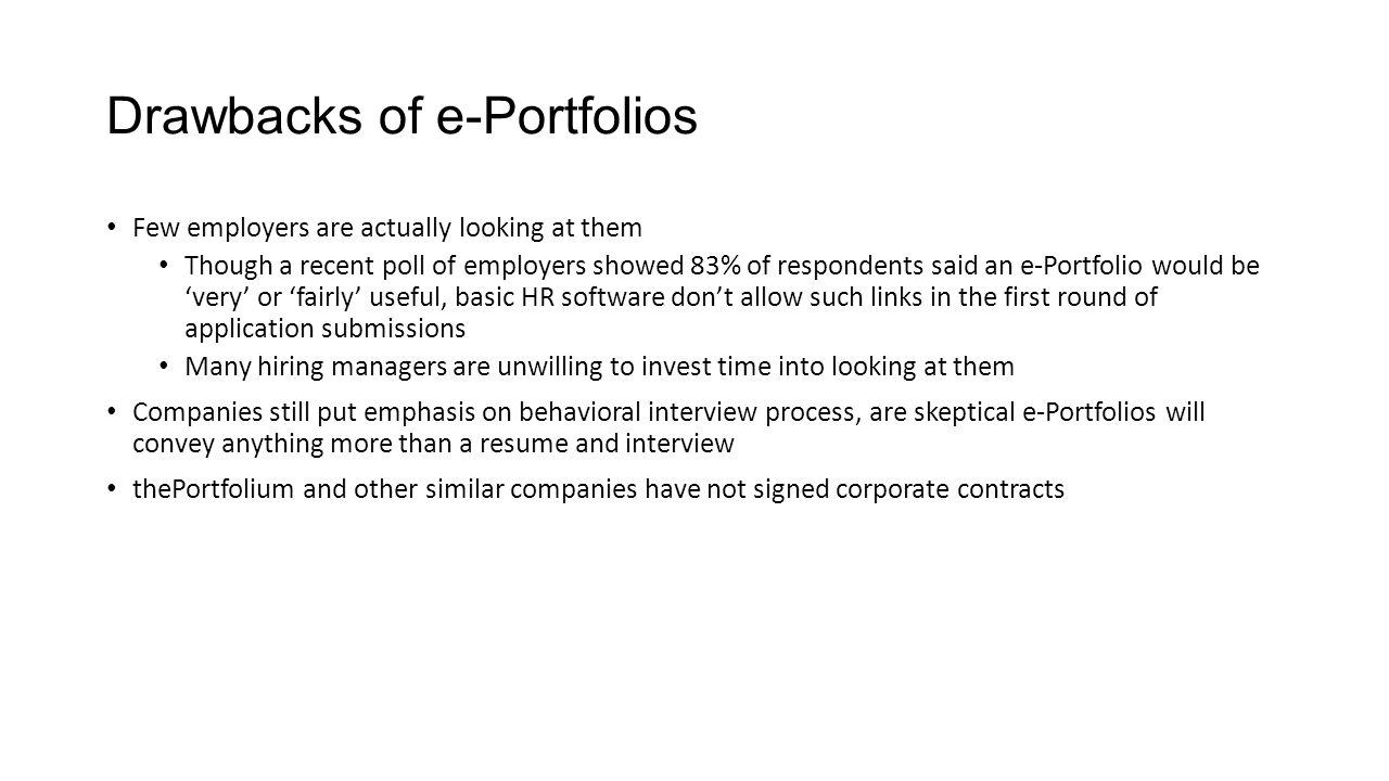 Drawbacks of e-Portfolios Few employers are actually looking at them Though a recent poll of employers showed 83% of respondents said an e-Portfolio would be 'very' or 'fairly' useful, basic HR software don't allow such links in the first round of application submissions Many hiring managers are unwilling to invest time into looking at them Companies still put emphasis on behavioral interview process, are skeptical e-Portfolios will convey anything more than a resume and interview thePortfolium and other similar companies have not signed corporate contracts