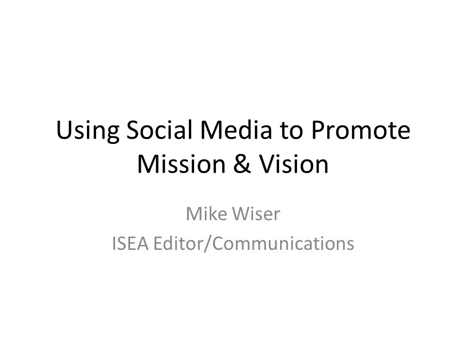 Using Social Media to Promote Mission & Vision Mike Wiser ISEA Editor/Communications