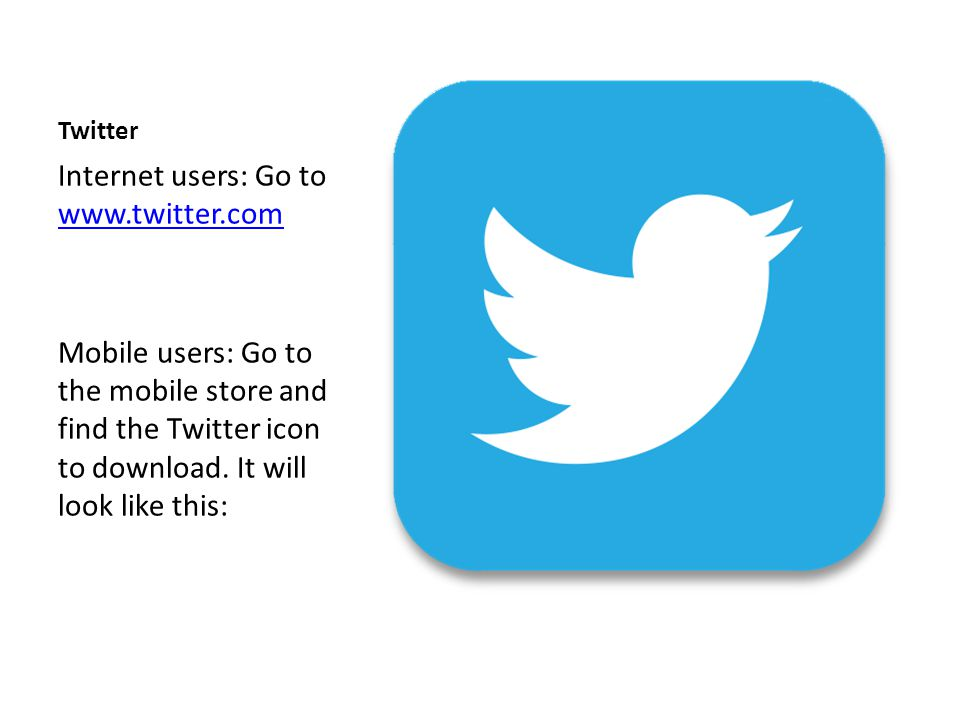 Twitter Internet users: Go to www.twitter.com www.twitter.com Mobile users: Go to the mobile store and find the Twitter icon to download. It will look