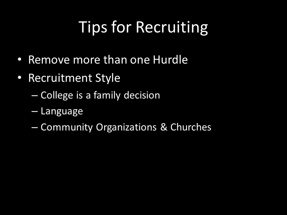 Tips for Recruiting Remove more than one Hurdle Recruitment Style – College is a family decision – Language – Community Organizations & Churches