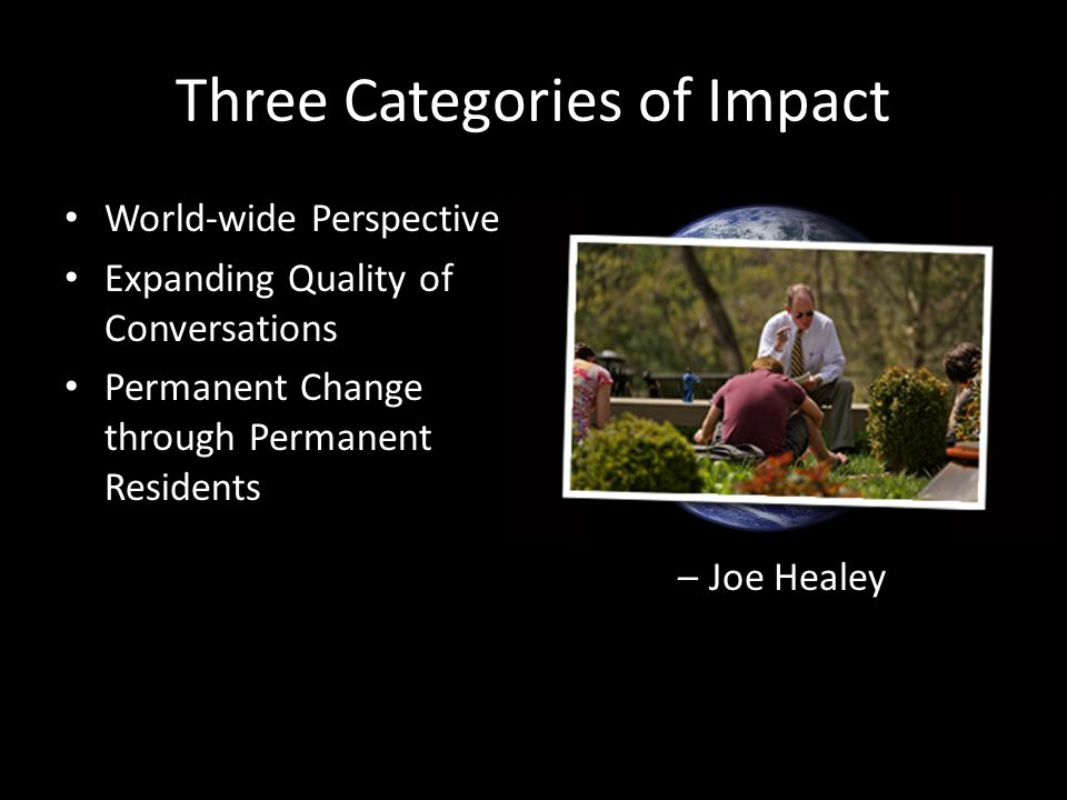 Three Categories of Impact World-wide Perspective Expanding Quality of Conversations Permanent Change through Permanent Residents If the quality of a school can be measured by the quality of its conversations, then a school with limited or narrow stories to tell cannot be truly great. – Joe Healey