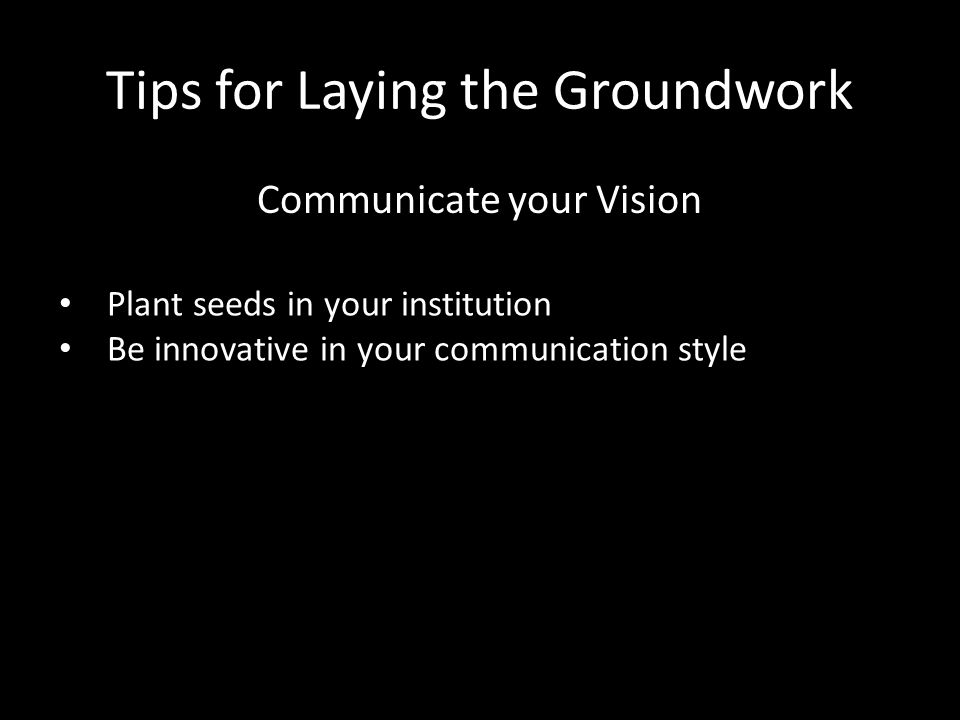 Tips for Laying the Groundwork Communicate your Vision Plant seeds in your institution Be innovative in your communication style