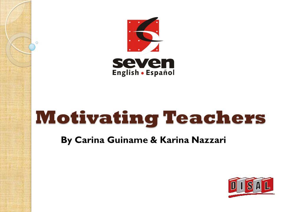 Motivating Teachers By Carina Guiname & Karina Nazzari