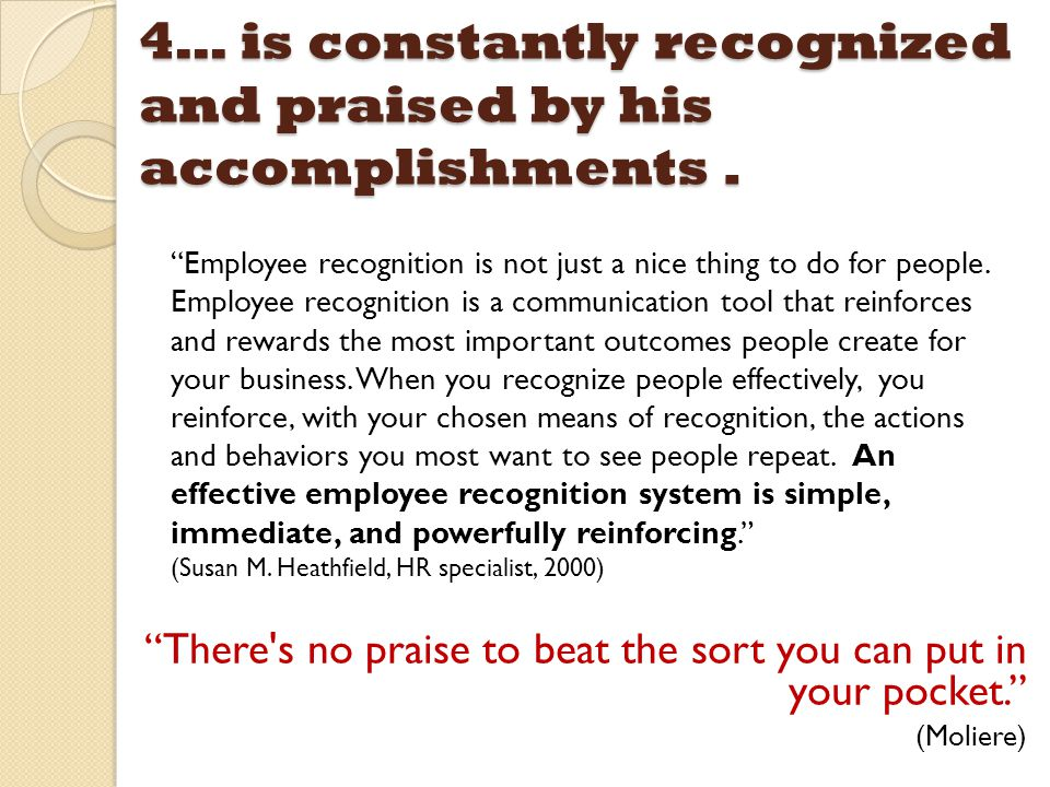 "4… is constantly recognized and praised by his accomplishments. ""There's no praise to beat the sort you can put in your pocket."" (Moliere) ""Employee r"