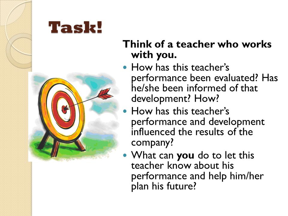 Task! Think of a teacher who works with you. How has this teacher's performance been evaluated? Has he/she been informed of that development? How? How