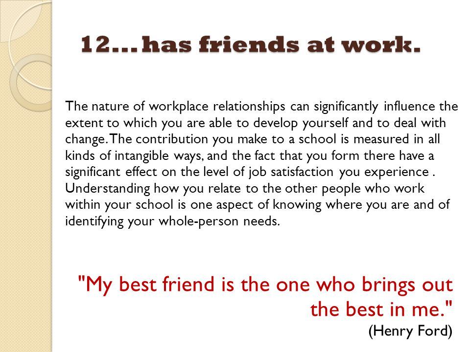 12... has friends at work. The nature of workplace relationships can significantly influence the extent to which you are able to develop yourself and