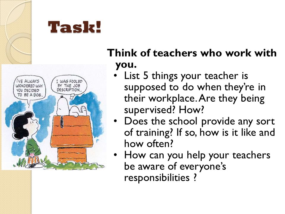 Task! Think of teachers who work with you. List 5 things your teacher is supposed to do when they're in their workplace. Are they being supervised? Ho
