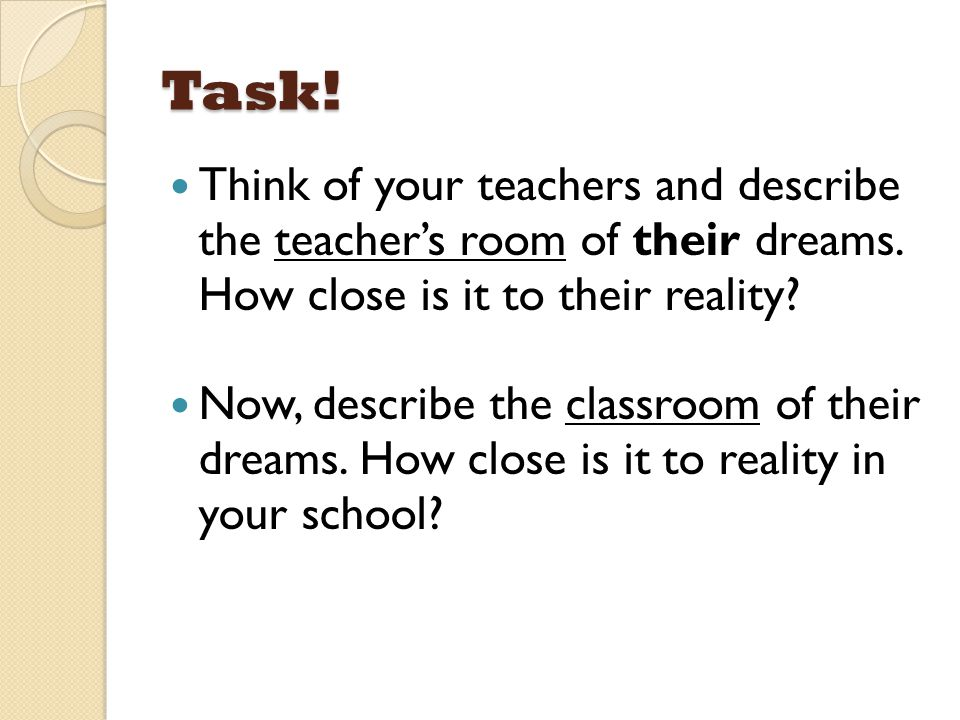 Task! Think of your teachers and describe the teacher's room of their dreams. How close is it to their reality? Now, describe the classroom of their d
