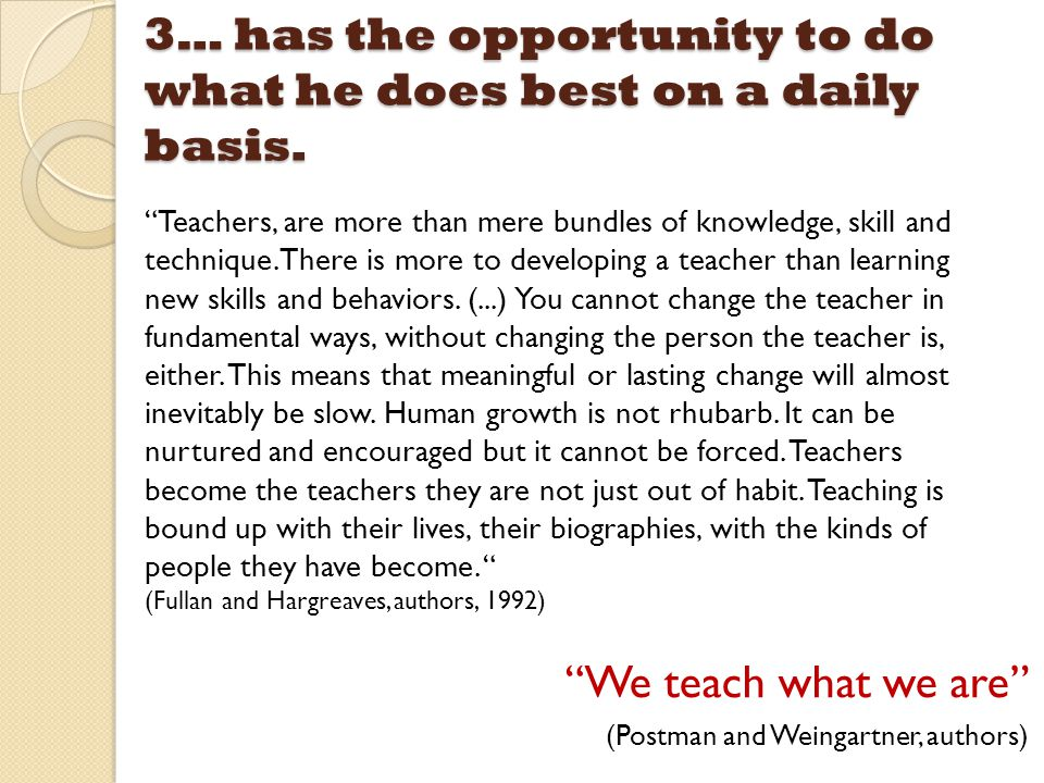 "3… has the opportunity to do what he does best on a daily basis. ""We teach what we are"" (Postman and Weingartner, authors) ""Teachers, are more than me"