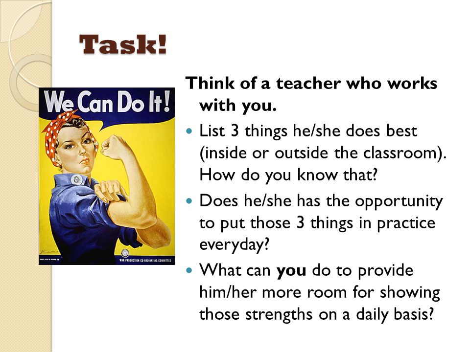 Task! Think of a teacher who works with you. List 3 things he/she does best (inside or outside the classroom). How do you know that? Does he/she has t