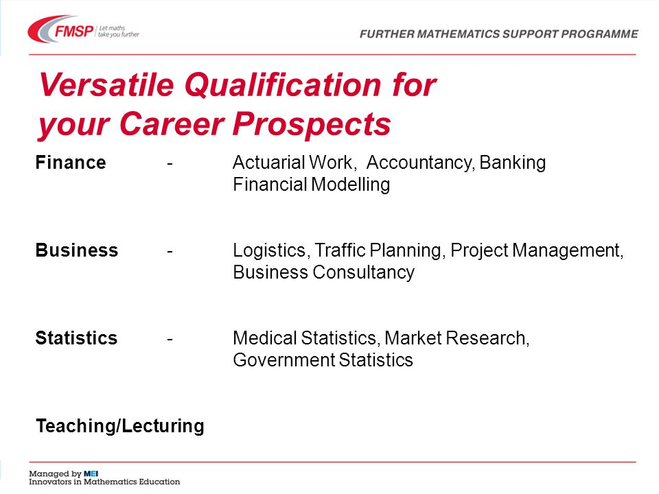 Versatile Qualification for your Career Prospects Finance-Actuarial Work, Accountancy, Banking Financial Modelling Business- Logistics, Traffic Planning, Project Management, Business Consultancy Statistics- Medical Statistics, Market Research, Government Statistics Teaching/Lecturing