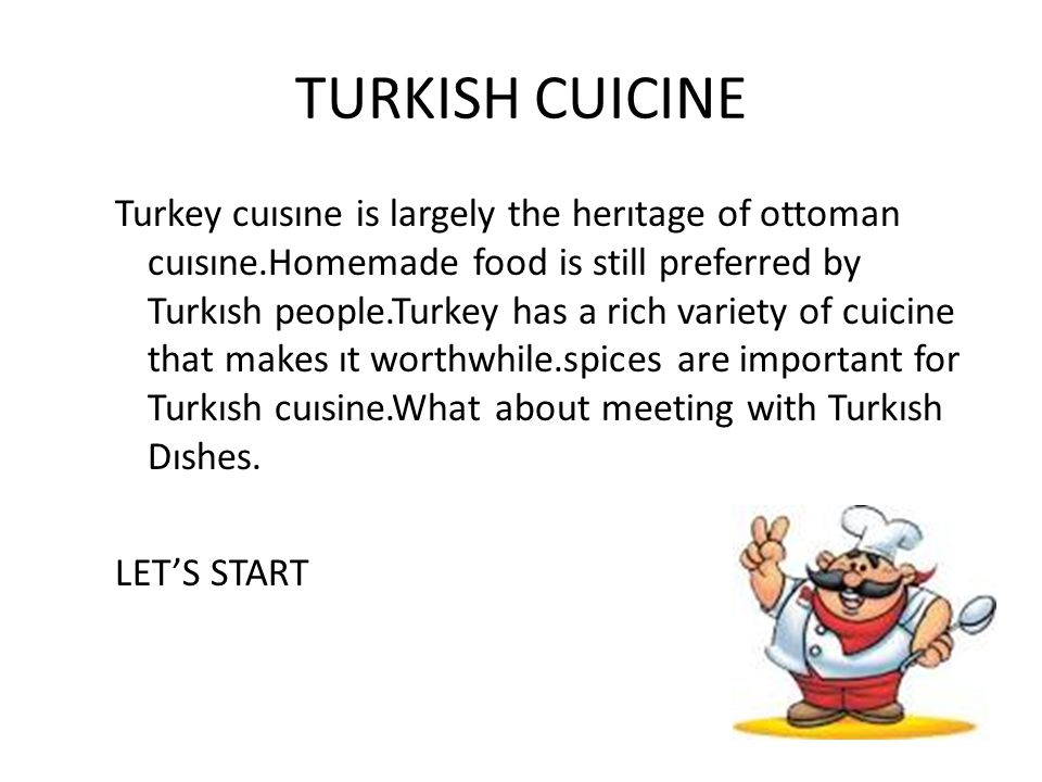 TURKISH CUICINE Turkey cuısıne is largely the herıtage of ottoman cuısıne.Homemade food is still preferred by Turkısh people.Turkey has a rich variety of cuicine that makes ıt worthwhile.spices are important for Turkısh cuısine.What about meeting with Turkısh Dıshes.
