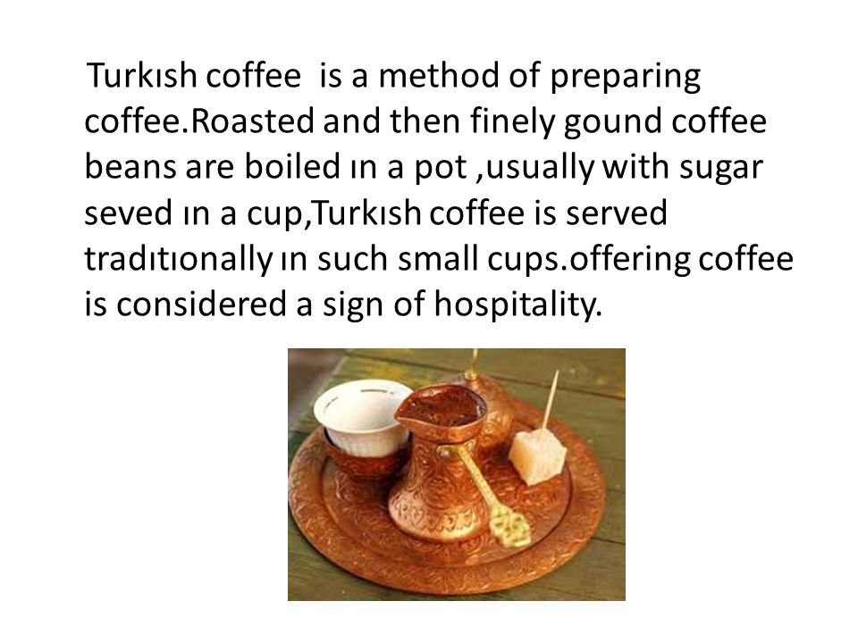 Turkısh coffee is a method of preparing coffee.Roasted and then finely gound coffee beans are boiled ın a pot,usually with sugar seved ın a cup,Turkısh coffee is served tradıtıonally ın such small cups.offering coffee is considered a sign of hospitality.