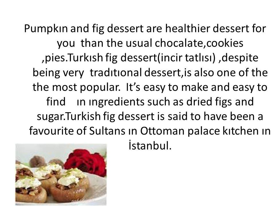 Pumpkın and fig dessert are healthier dessert for you than the usual chocalate,cookies,pies.Turkısh fig dessert(incir tatlısı),despite being very tradıtıonal dessert,is also one of the the most popular.