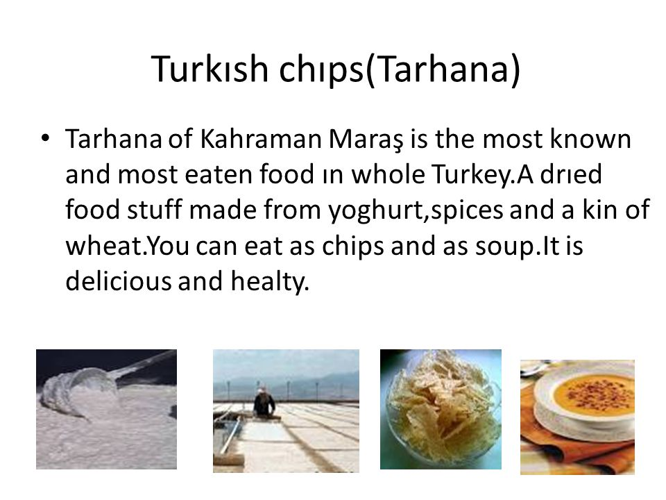 Turkısh chıps(Tarhana) Tarhana of Kahraman Maraş is the most known and most eaten food ın whole Turkey.A drıed food stuff made from yoghurt,spices and a kin of wheat.You can eat as chips and as soup.It is delicious and healty.