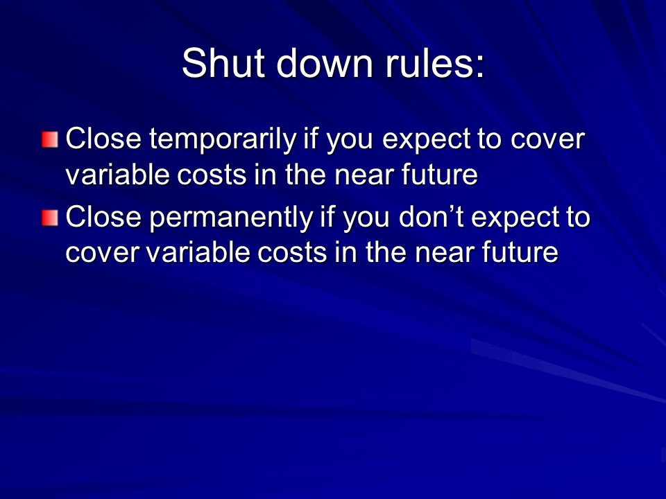 Shut down rules: Close temporarily if you expect to cover variable costs in the near future Close permanently if you don't expect to cover variable co