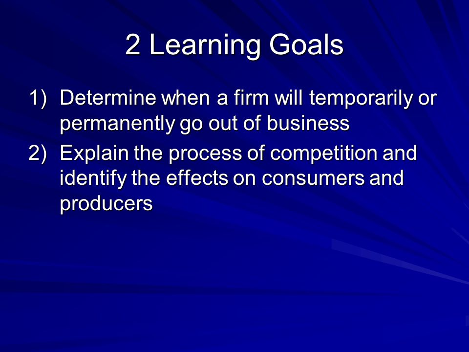 2 Learning Goals 1)Determine when a firm will temporarily or permanently go out of business 2)Explain the process of competition and identify the effe