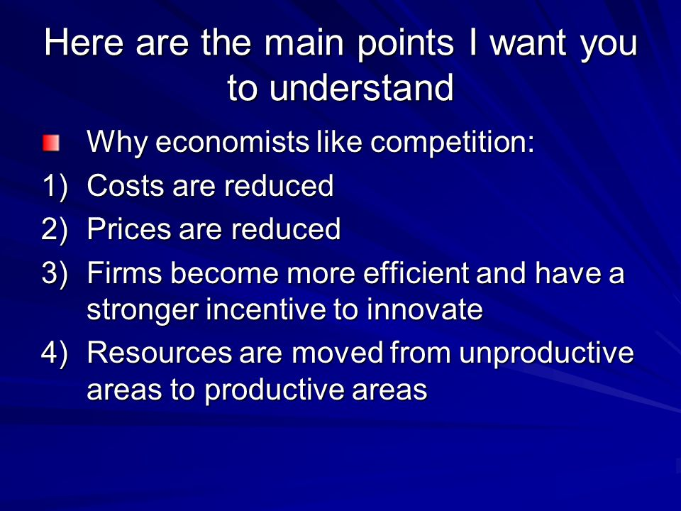 Here are the main points I want you to understand Why economists like competition: 1)Costs are reduced 2)Prices are reduced 3)Firms become more effici