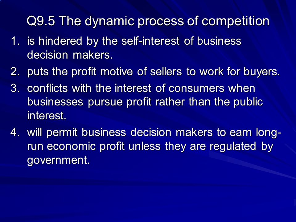 Q9.5 The dynamic process of competition 1.is hindered by the self-interest of business decision makers. 2.puts the profit motive of sellers to work fo