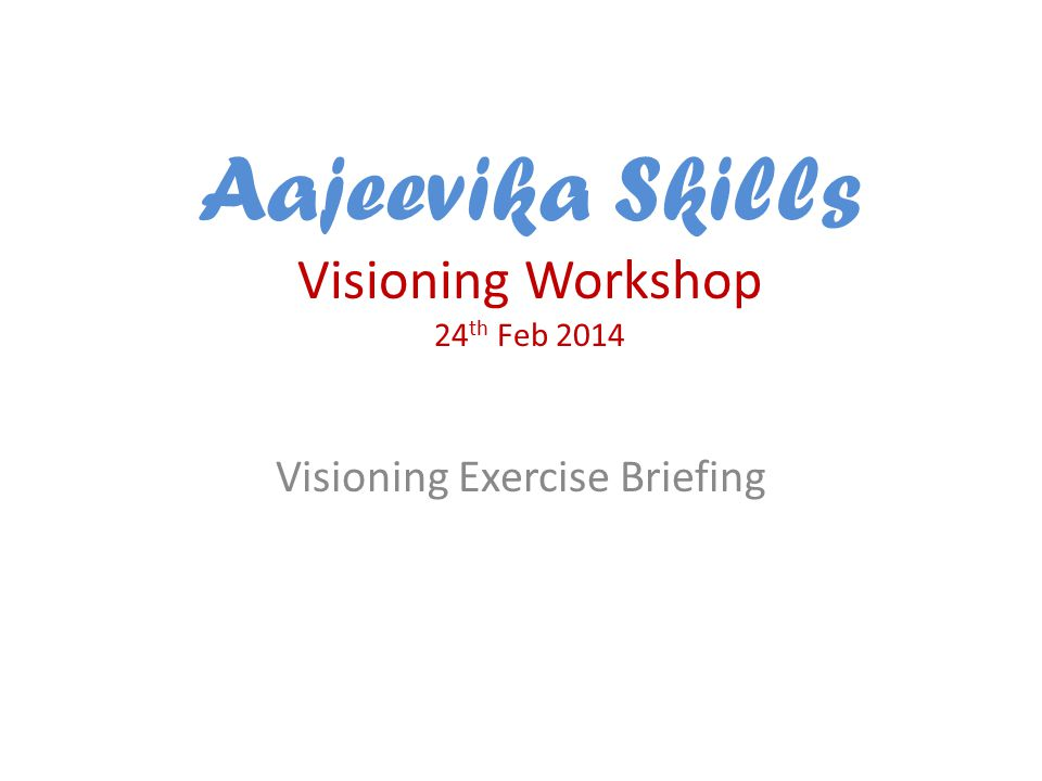 Aajeevika Skills Visioning Workshop 24 th Feb 2014 Visioning Exercise Briefing