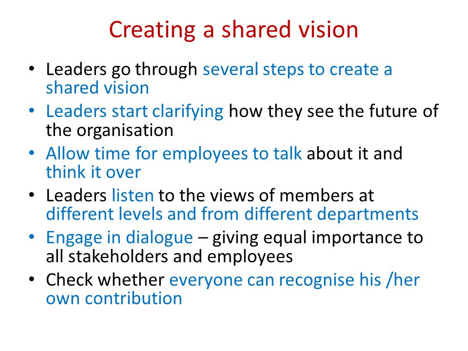 Creating a shared vision Leaders go through several steps to create a shared vision Leaders start clarifying how they see the future of the organisati