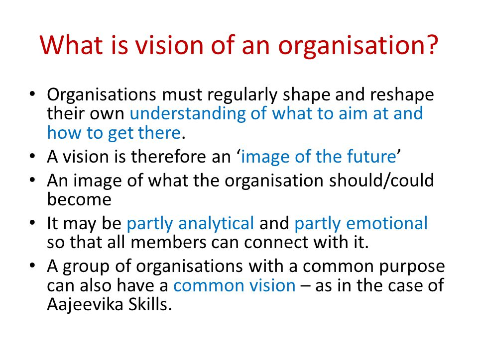 What is vision of an organisation? Organisations must regularly shape and reshape their own understanding of what to aim at and how to get there. A vi