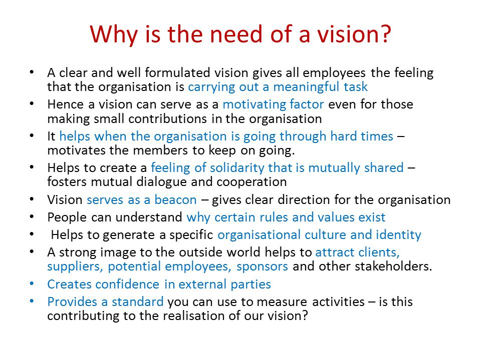 Key elements of a vision There are four-five main elements of a formally stated vision: – Mission - core business – Long term goal – Working approach and core values – Core activities/ product and clients – Slogan (optional)