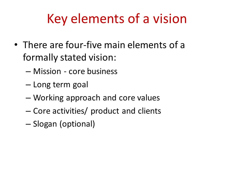 Key elements of a vision There are four-five main elements of a formally stated vision: – Mission - core business – Long term goal – Working approach