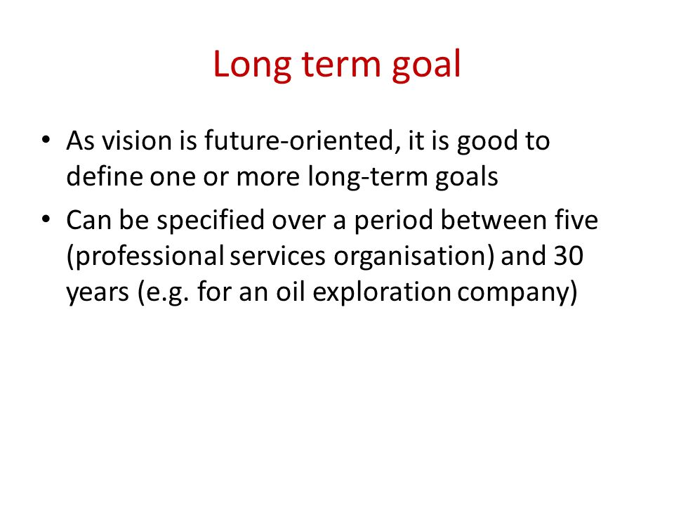 Long term goal As vision is future-oriented, it is good to define one or more long-term goals Can be specified over a period between five (professional services organisation) and 30 years (e.g.
