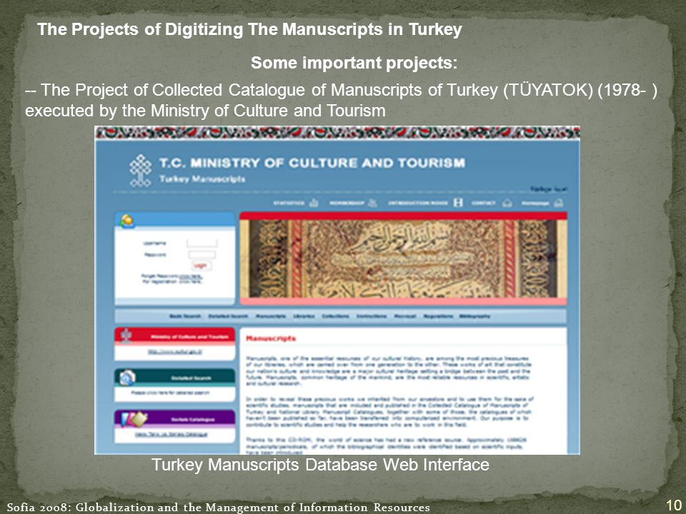 Sofia 2008: Globalization and the Management of Information Resources 10 The Projects of Digitizing The Manuscripts in Turkey Turkey Manuscripts Database Web Interface Some important projects: -- The Project of Collected Catalogue of Manuscripts of Turkey (TÜYATOK) (1978- ) executed by the Ministry of Culture and Tourism