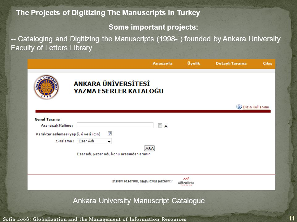 Sofia 2008: Globalization and the Management of Information Resources 11 The Projects of Digitizing The Manuscripts in Turkey Ankara University Manuscript Catalogue Some important projects: -- Cataloging and Digitizing the Manuscripts (1998- ) founded by Ankara University Faculty of Letters Library