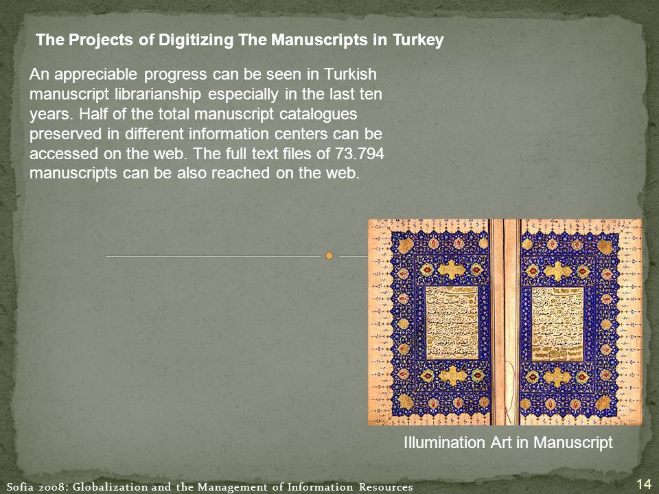 Sofia 2008: Globalization and the Management of Information Resources 14 The Projects of Digitizing The Manuscripts in Turkey Illumination Art in Manuscript An appreciable progress can be seen in Turkish manuscript librarianship especially in the last ten years.
